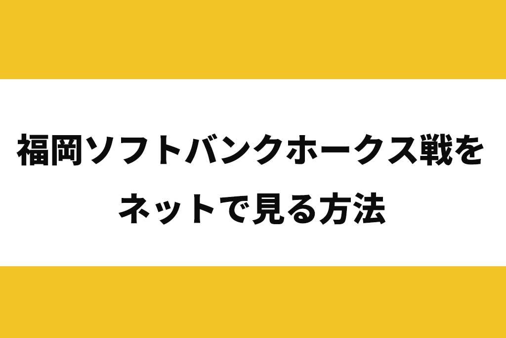 福岡ソフトバンクホークス戦をネットで見る方法。無料視聴も可能!